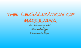 TOK FINAL PRESENTATION: Legalization of Marijuana