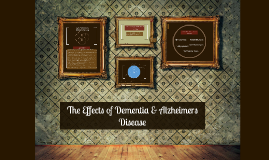 Copy of The Effects of Dementia & Alzheimers Disease
