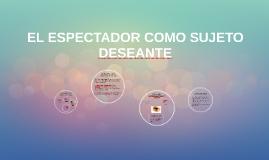 EL ESPECTADOR COMO SUJETO DESEANTE
