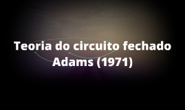 Teoria do circuito fechado Adams (1971)