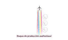 ETAPAS DE PRODUCCIÓN AUDIOVISUAL