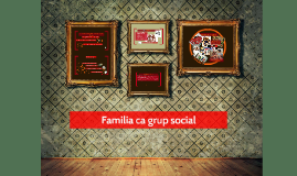 Copy of Familia ca grup social