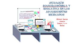 Copy of SITUACIÓN SOCIOECONÓMICA Y EDUCATIVA DE LOS ADOLESCENTES MEXICANOS