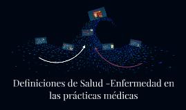 Definiciones de Salud -Enfermedad en las prácticas médicas