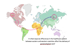 Copy of In what ways do differences in the healthcare system between eastern and western countries affect the delivery of gynaecological care?