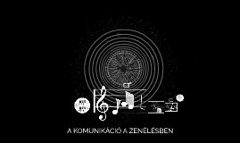 Copy of A KOMUNIKÁCIÓ A ZENÉLÉSBEN