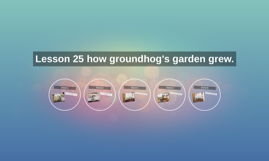 Lesson 25 how groundhog's garden grew.