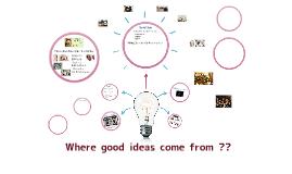 Where good idea come from ??