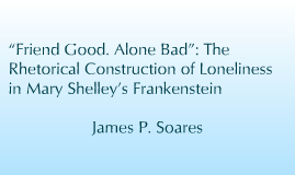 """Copy of """"Friend Good. Alone Bad"""": The Rhetorical Construction of Loneliness in Mary Shelley's Frankenstein"""