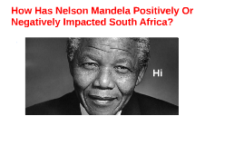 How Has Nelson Mandela Positively Or Negatively Impacted SA?