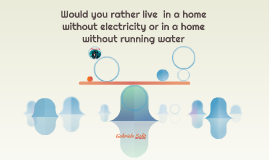 Would you rather live  in a home without electricity or in a