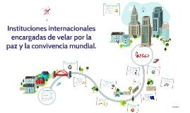 Copy of Instituciones internacionales encargadas de velar por la paz
