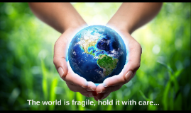 The world is fragile, hold it with care...