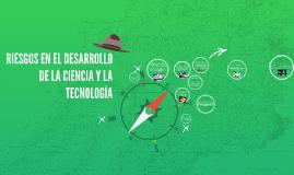 RIESGOS EN EL DESARROLLO DE LA CIENCIA Y LA TECNOLOGIA