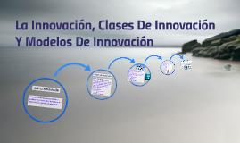 La Innovación, Clases De Innovación Y Modelos De Innovación