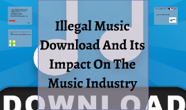 Illegal Music Download And Its Impact On The Music Industry
