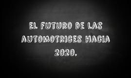 El futuro de las automotrices hacia 2020.