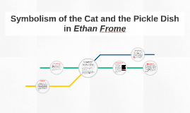 symbolism of the cat and the pickle dish in ethan frome by claire  symbolism of the cat and the pickle dish in ethan frome by claire kelly on prezi