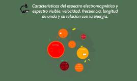Copy of Características del espectro electromagnético y espectro vis