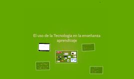 El uso de la Tecnología en la enseñanza aprendizaje
