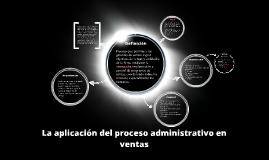 Copy of La aplicación del proceso administrativo en ventas