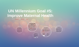 UN Millennium Goal #5: Improve Maternal Health