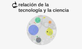 Copy of relacion de la tecnologia y la ciencia