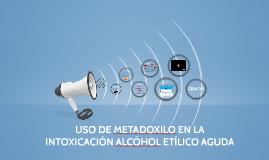 USO DE METADOXILO EN LA INTOXICACIÓN ALCÓHOL ETÍLICO AGUDA