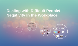 Dealing with Difficult People/Negativity in the Workplace