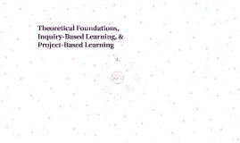 Theoretical Foundations, Inquiry-Based Learning, & Project-B