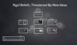 Rigid Beleifs, Threatened by new Ideas