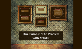 """Discussion 1: """"The Problem With Artists"""""""
