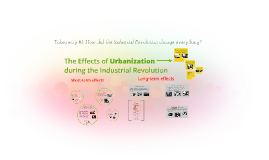Copy of The effects of Urbanization during the industrial revolution