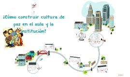 ¿Cómo construir cultura de paz en el aula y la institución?
