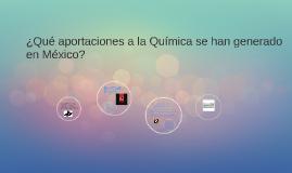 ¿Qué aportaciones a la Química se han generado en México?