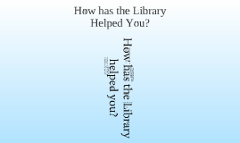 Copy of How Has the Library Helped You?