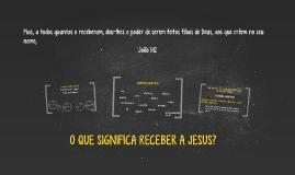 Copy of O QUE SIGNIFICA RECEBER A JESUS?