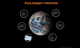 Copy of ETICA,TRABAJO Y PROFESIÓN