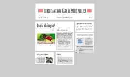 DENGUE AMENAZA PARA LA SALUD PUBLICA