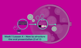 Week 1 Lesson 4 - How to structure the oral presentation (2 of 2)