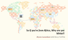 So if you're from Africa, Why are you White?!