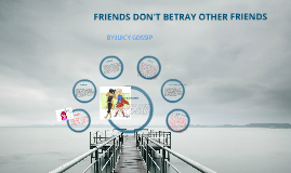 FREINDS DONT BETRAY OTHER FREINDS