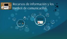 Recursos de información y los medios de comunicación.
