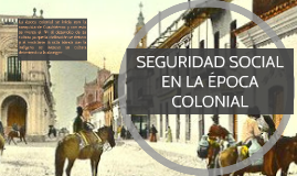 Copy of SEGURIDAD SOCIAL EN LA ÉPOCA COLONIAL