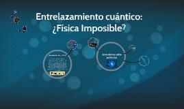 Copy of Entrelazamiento cuántico: ¿Física Imposible?