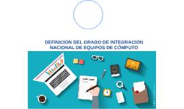 DEFINCIÓN DEL GRADO DE INTEGRACIÓN NACIONAL DE EQUIPOS DE CÓ