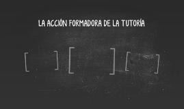 LA ACCIÓN FORMADORA DE LA TUTORÍA