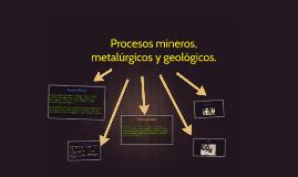 procesos mineros,metalurgicos y geologuicos.