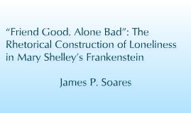 """""""Friend Good. Alone Bad"""": The Rhetorical Construction of Loneliness in Mary Shelley's Frankenstein"""