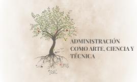 ADMINISTRACIÓN COMO ARTE, CIENCIA Y TÉCNICA
